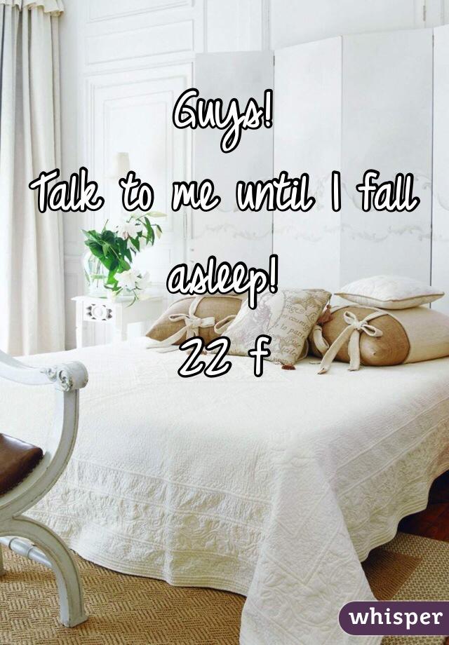 Guys!  Talk to me until I fall asleep!  22 f