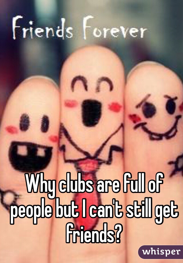 Why clubs are full of people but I can't still get friends?