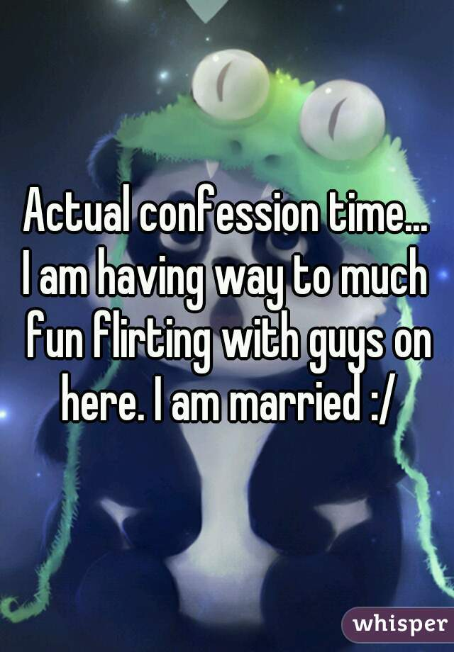 Actual confession time... I am having way to much fun flirting with guys on here. I am married :/