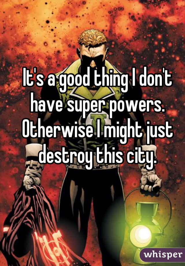 It's a good thing I don't have super powers. Otherwise I might just destroy this city.