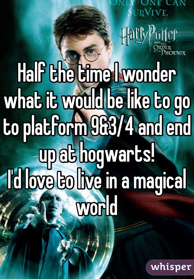 Half the time I wonder what it would be like to go to platform 9&3/4 and end up at hogwarts! I'd love to live in a magical world