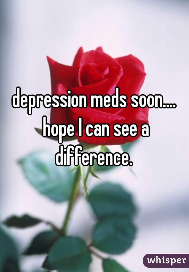 depression meds soon.... hope I can see a difference.
