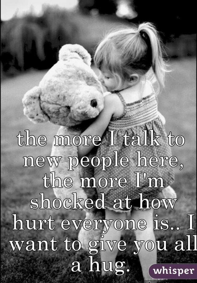 the more I talk to new people here, the more I'm shocked at how hurt everyone is.. I want to give you all a hug.