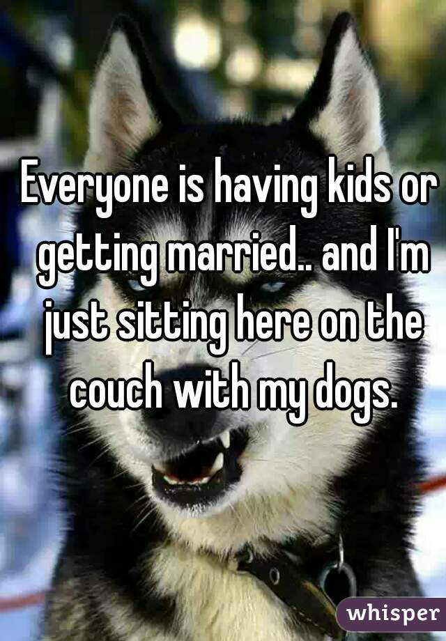 Everyone is having kids or getting married.. and I'm just sitting here on the couch with my dogs.