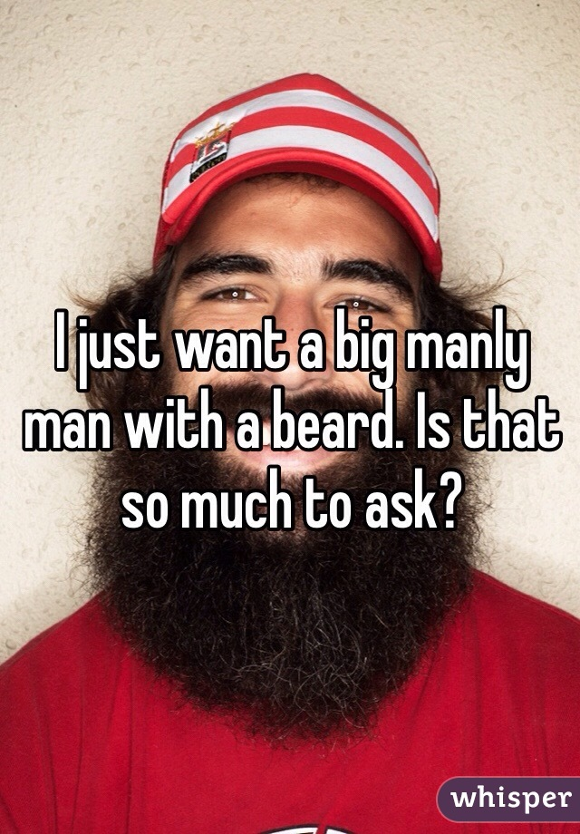 I just want a big manly man with a beard. Is that so much to ask?