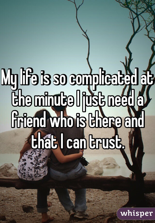My life is so complicated at the minute I just need a friend who is there and that I can trust.