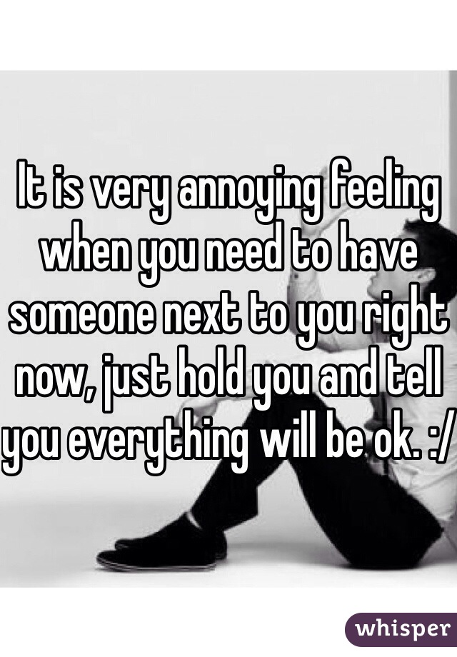 It is very annoying feeling when you need to have someone next to you right now, just hold you and tell you everything will be ok. :/