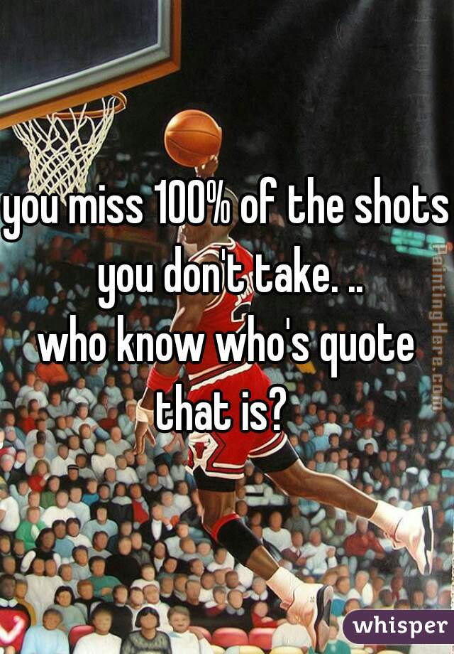 you miss 100% of the shots you don't take. .. who know who's quote that is?