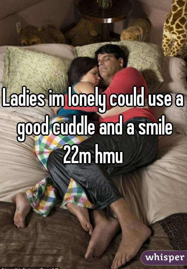 Ladies im lonely could use a good cuddle and a smile 22m hmu