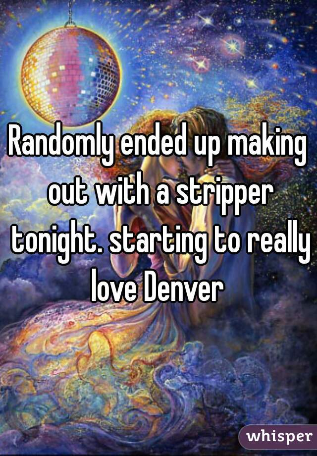 Randomly ended up making out with a stripper tonight. starting to really love Denver