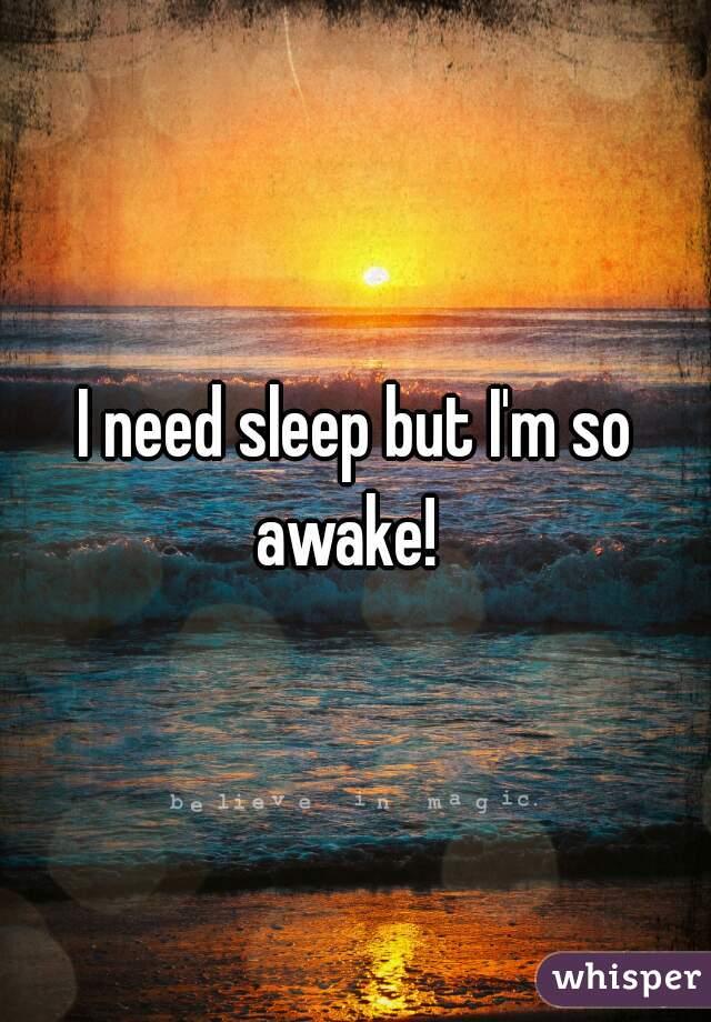 I need sleep but I'm so awake!