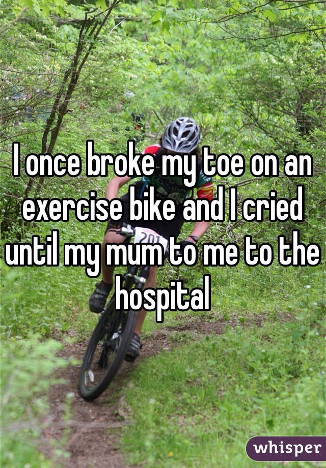 I once broke my toe on an exercise bike and I cried until my mum to me to the hospital