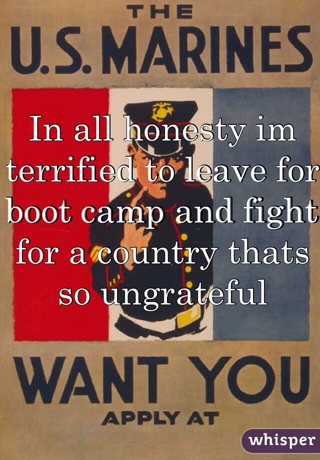 In all honesty im terrified to leave for boot camp and fight for a country thats so ungrateful
