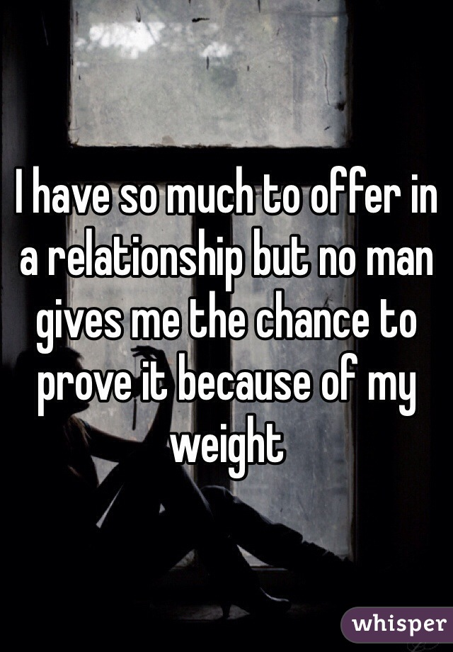 I have so much to offer in a relationship but no man gives me the chance to prove it because of my weight