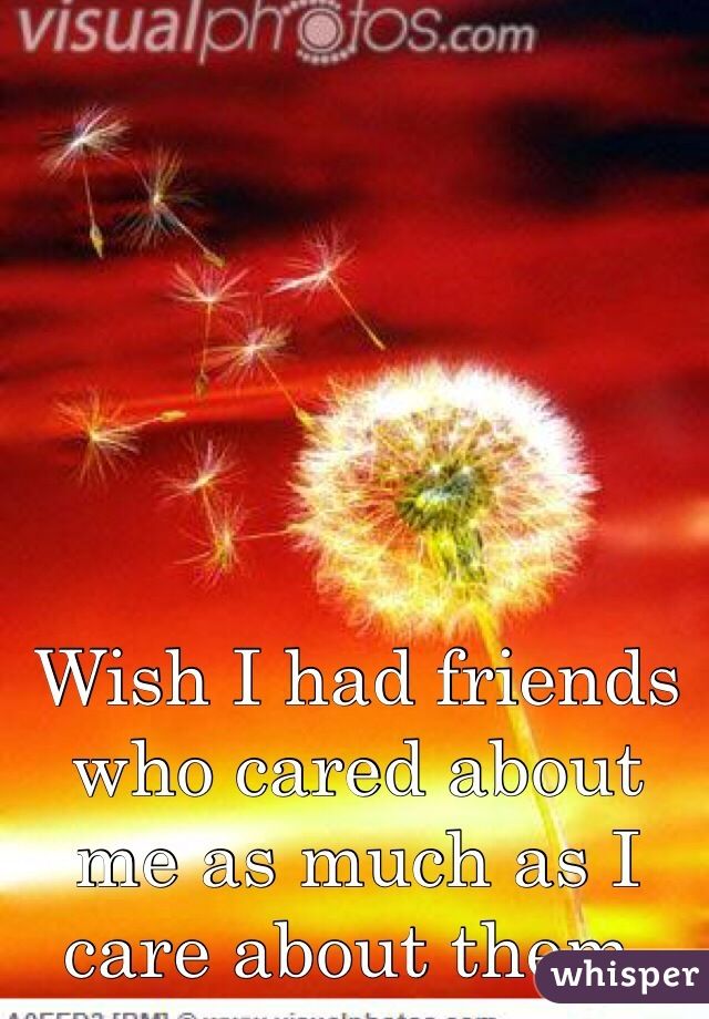 Wish I had friends who cared about me as much as I care about them.