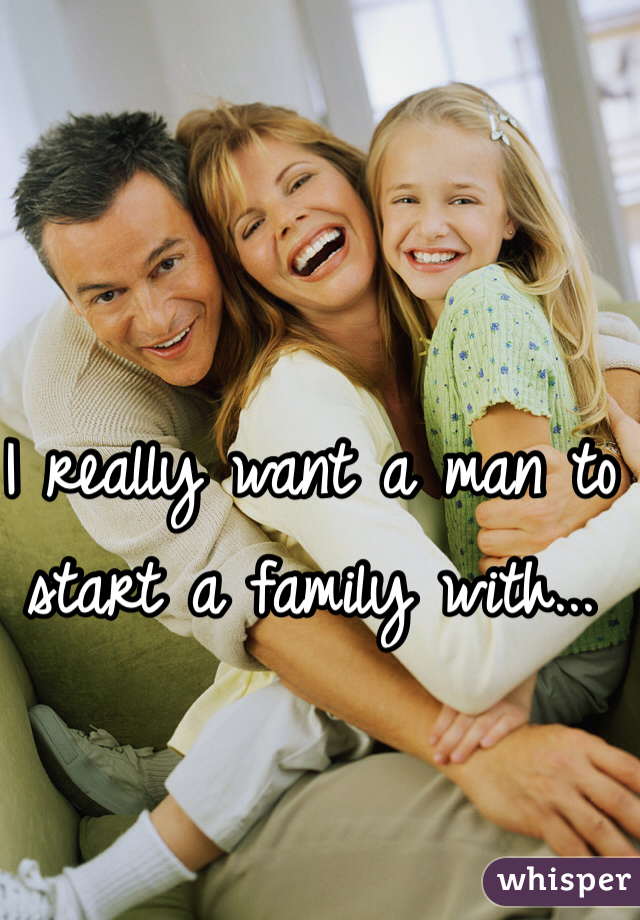 I really want a man to start a family with...