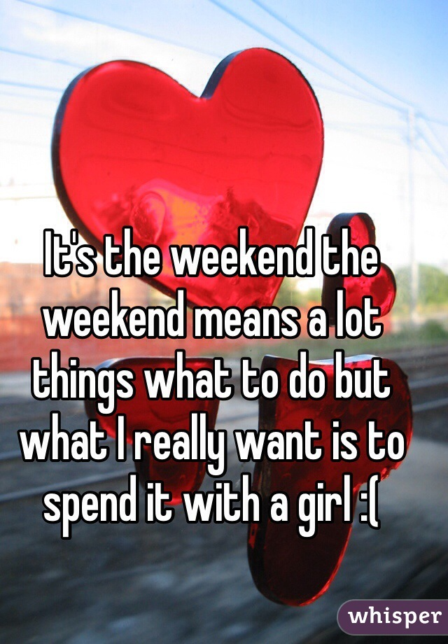 It's the weekend the weekend means a lot things what to do but what I really want is to spend it with a girl :(