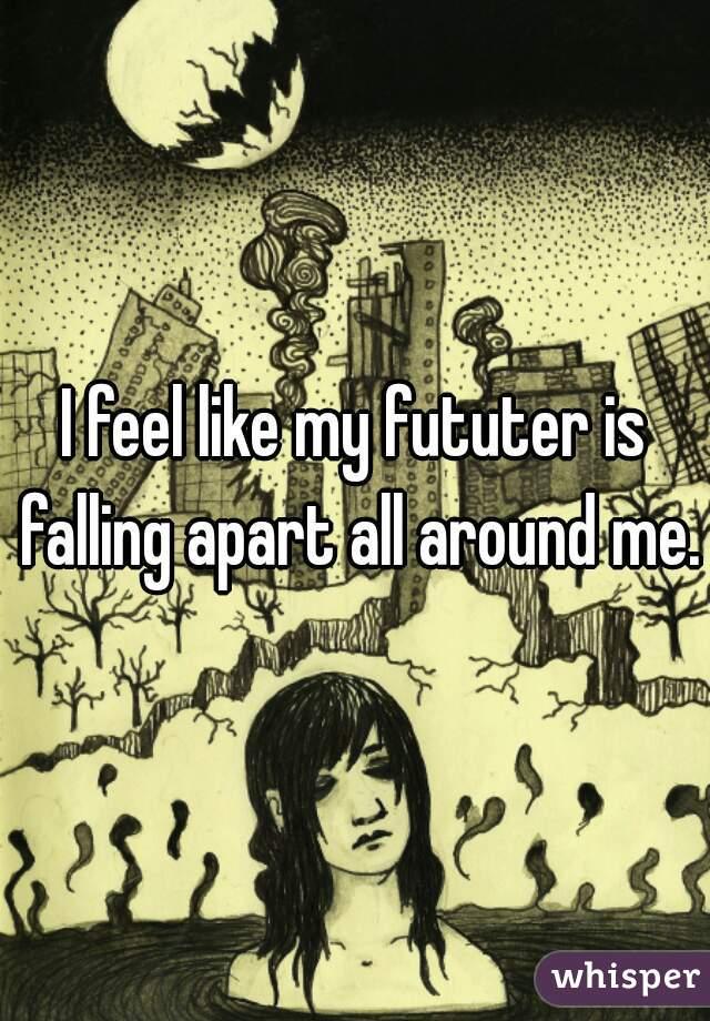 I feel like my fututer is falling apart all around me.