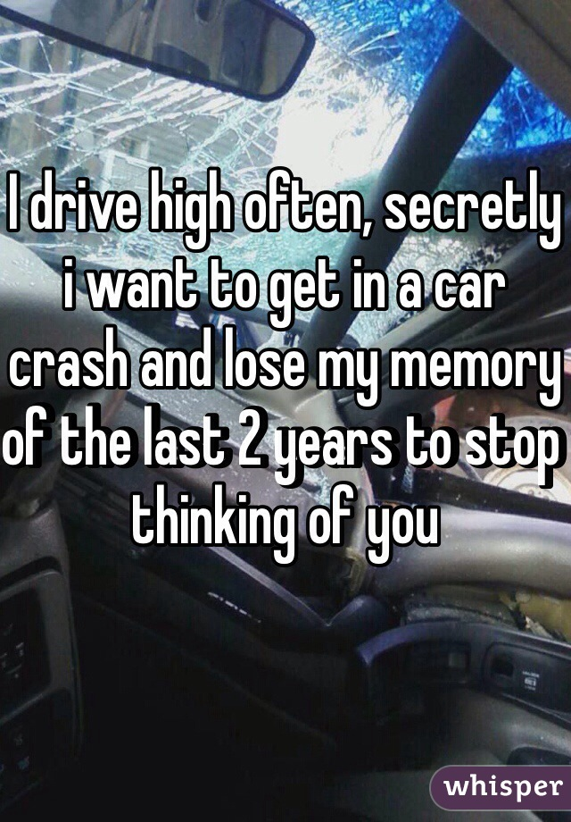 I drive high often, secretly i want to get in a car crash and lose my memory of the last 2 years to stop thinking of you