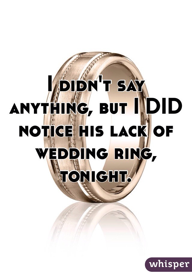 I didn't say anything, but I DID notice his lack of wedding ring, tonight.