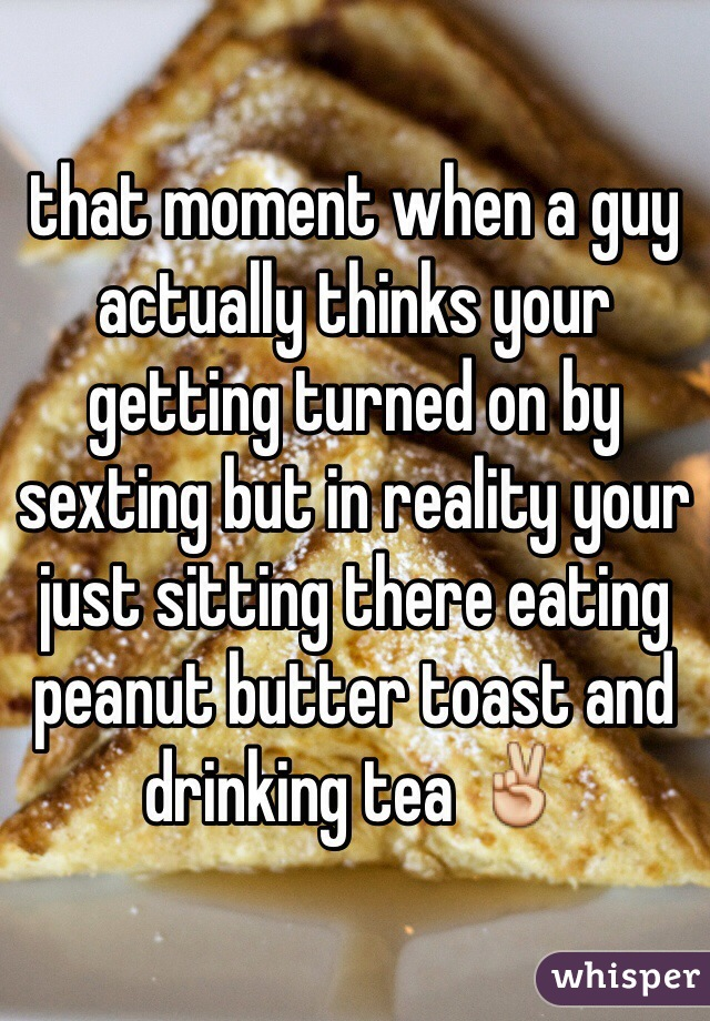 that moment when a guy actually thinks your getting turned on by sexting but in reality your just sitting there eating peanut butter toast and drinking tea ✌️