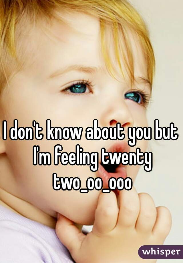 I don't know about you but I'm feeling twenty two_oo_ooo