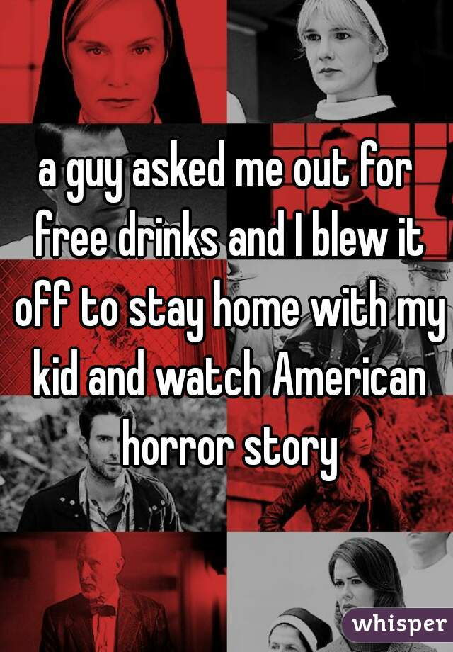 a guy asked me out for free drinks and I blew it off to stay home with my kid and watch American horror story