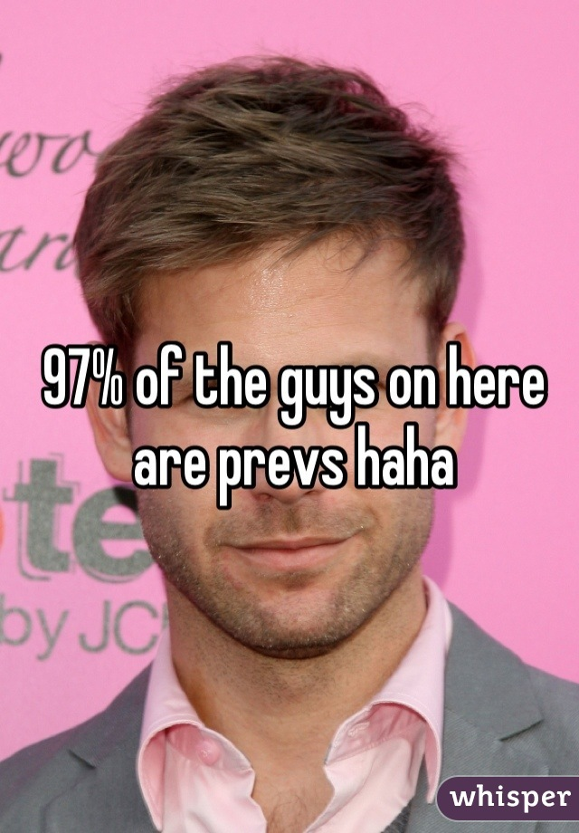 97% of the guys on here are prevs haha