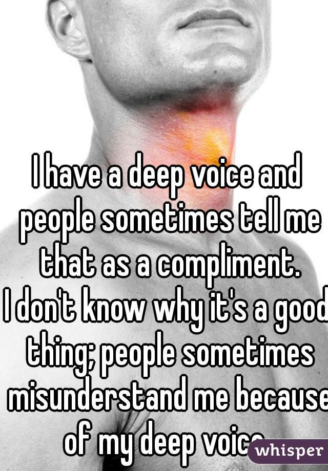 I have a deep voice and people sometimes tell me that as a compliment. I don't know why it's a good thing; people sometimes misunderstand me because of my deep voice.