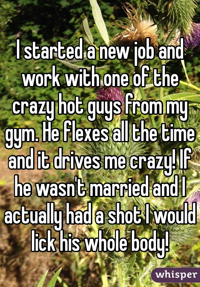 I started a new job and work with one of the crazy hot guys from my gym. He flexes all the time and it drives me crazy! If he wasn't married and I actually had a shot I would lick his whole body!