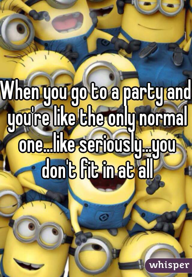 When you go to a party and you're like the only normal one...like seriously...you don't fit in at all