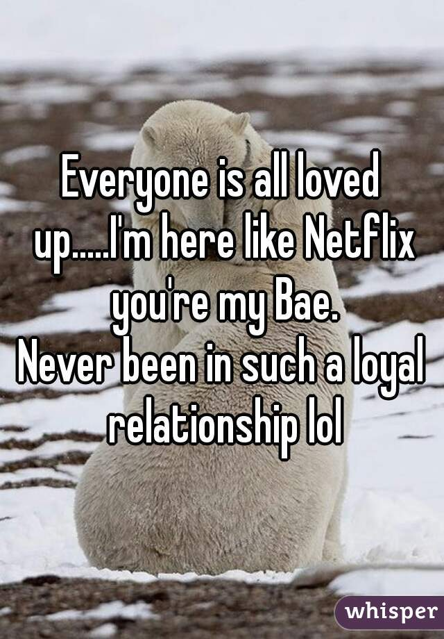 Everyone is all loved up.....I'm here like Netflix you're my Bae.  Never been in such a loyal relationship lol