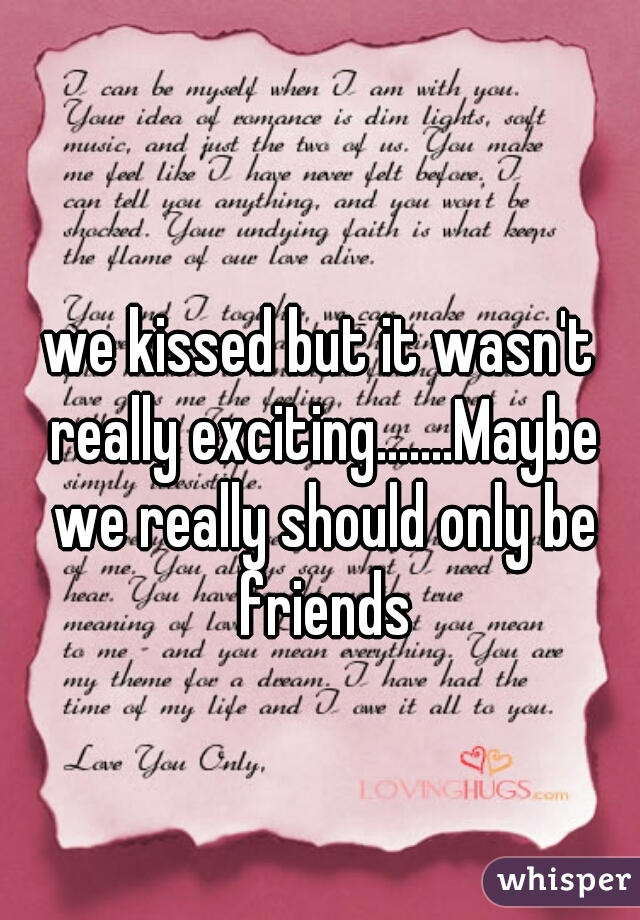 we kissed but it wasn't really exciting.......Maybe we really should only be friends