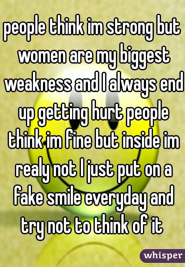 people think im strong but women are my biggest weakness and I always end up getting hurt people think im fine but inside im realy not I just put on a fake smile everyday and try not to think of it