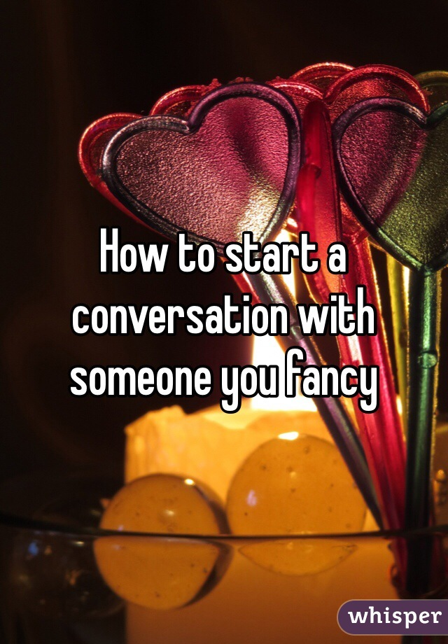 How to start a conversation with someone you fancy