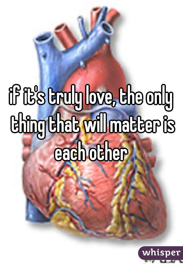 if it's truly love, the only thing that will matter is each other