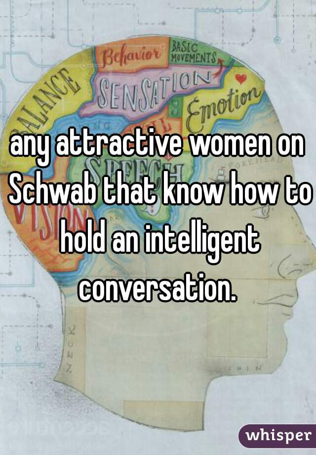 any attractive women on Schwab that know how to hold an intelligent conversation.