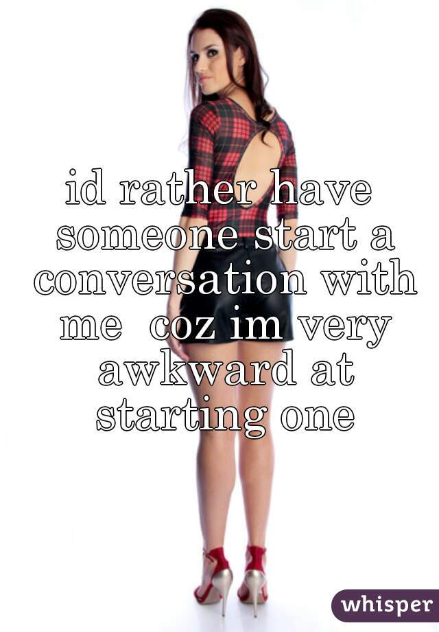 id rather have someone start a conversation with me  coz im very awkward at starting one