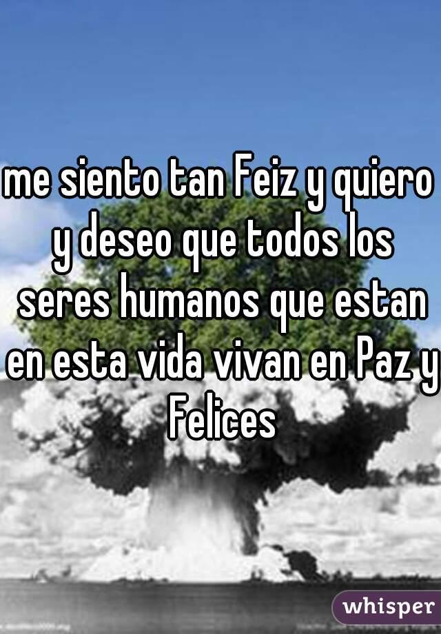 me siento tan Feiz y quiero y deseo que todos los seres humanos que estan en esta vida vivan en Paz y Felices