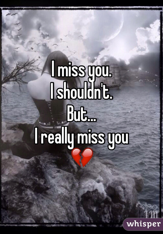 I miss you.  I shouldn't.  But... I really miss you  💔