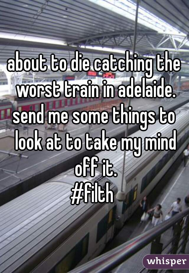about to die catching the worst train in adelaide. send me some things to look at to take my mind off it. #filth