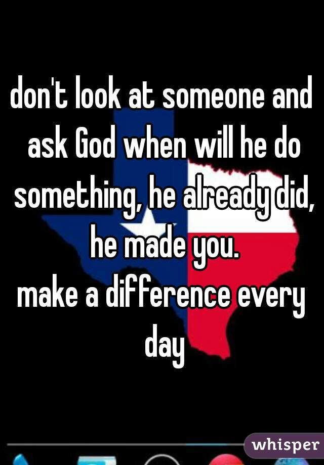 don't look at someone and ask God when will he do something, he already did, he made you.  make a difference every day