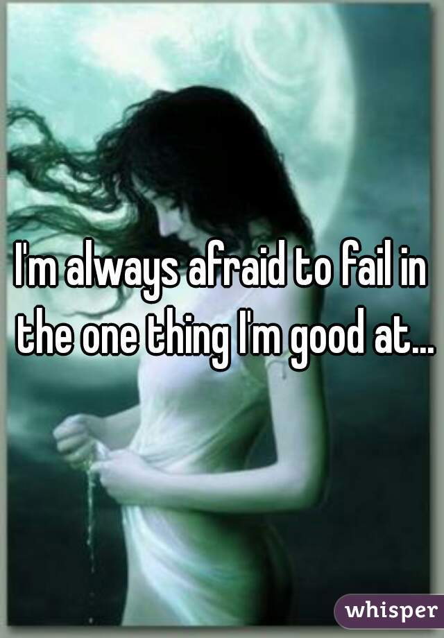 I'm always afraid to fail in the one thing I'm good at...
