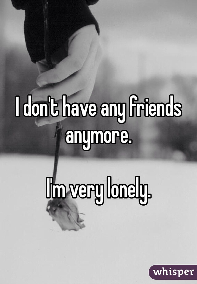 I don't have any friends anymore.  I'm very lonely.