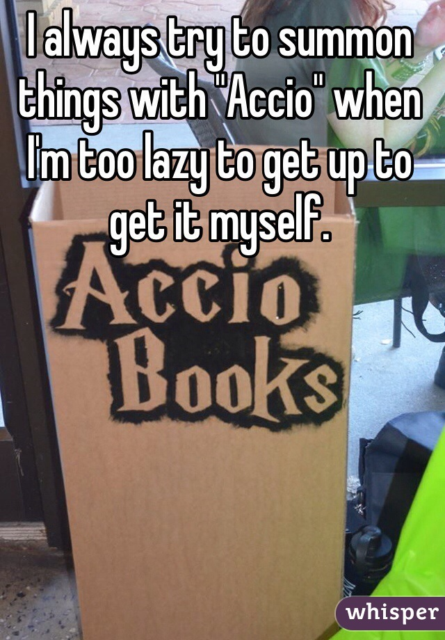 "I always try to summon things with ""Accio"" when I'm too lazy to get up to get it myself."