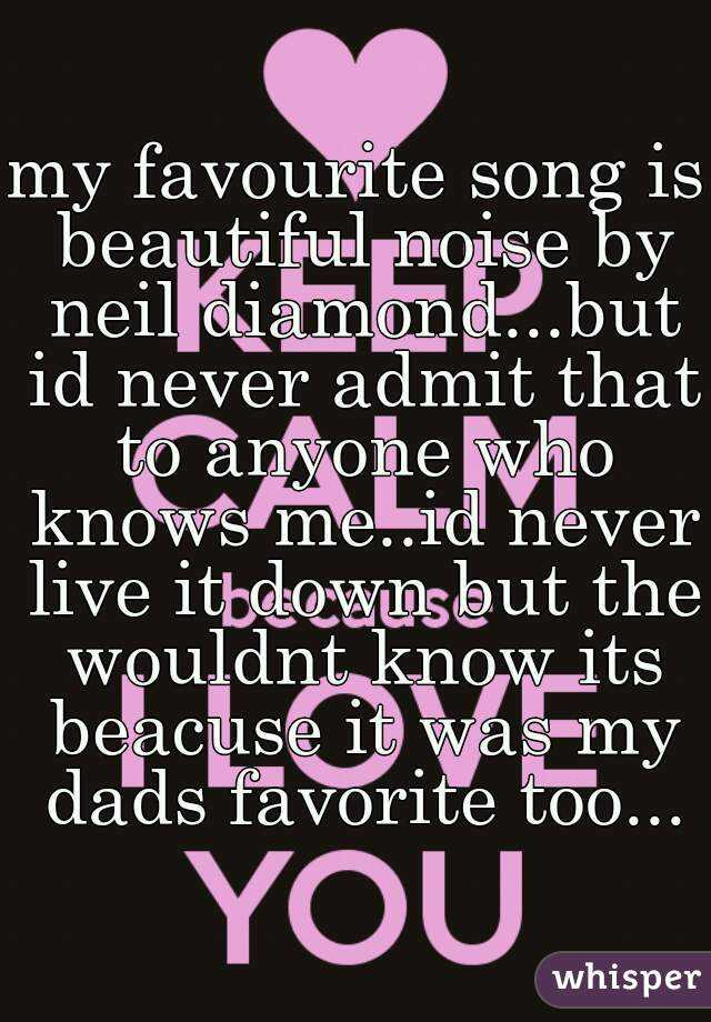 my favourite song is beautiful noise by neil diamond...but id never admit that to anyone who knows me..id never live it down but the wouldnt know its beacuse it was my dads favorite too...