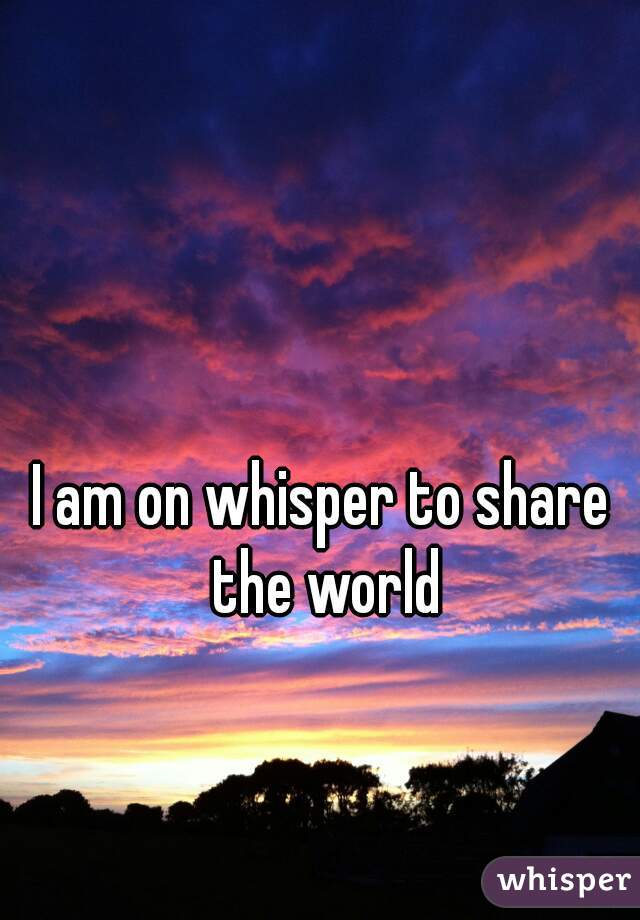 I am on whisper to share the world