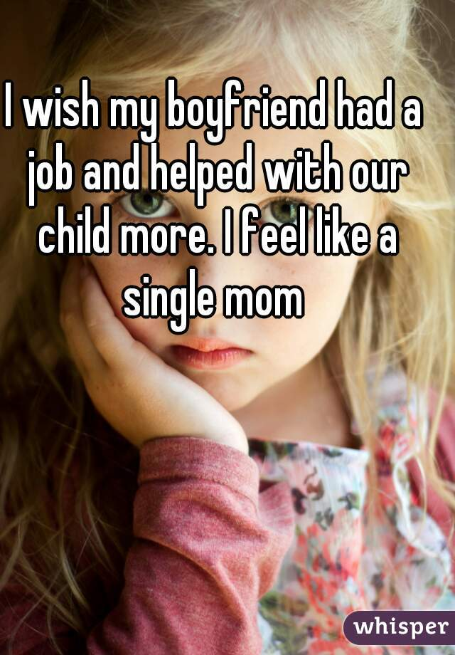 I wish my boyfriend had a job and helped with our child more. I feel like a single mom