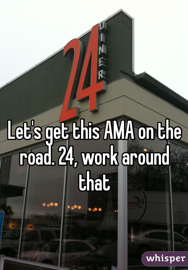 Let's get this AMA on the road. 24, work around that