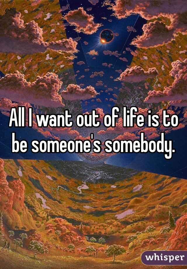 All I want out of life is to be someone's somebody.